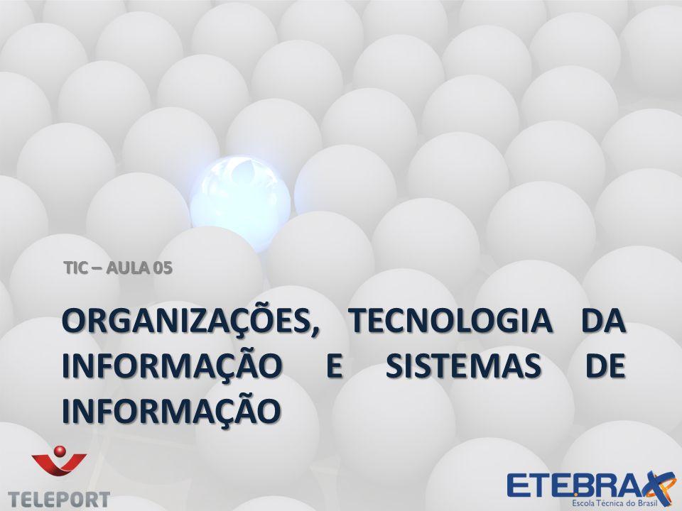 ORGANIZAÇÕES, TECNOLOGIA DA INFORMAÇÃO E SISTEMAS DE INFORMAÇÃO TIC – AULA 05