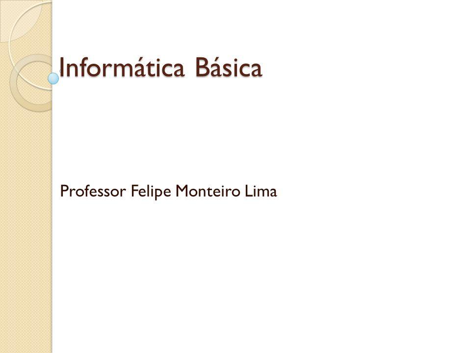 Informática Básica Professor Felipe Monteiro Lima