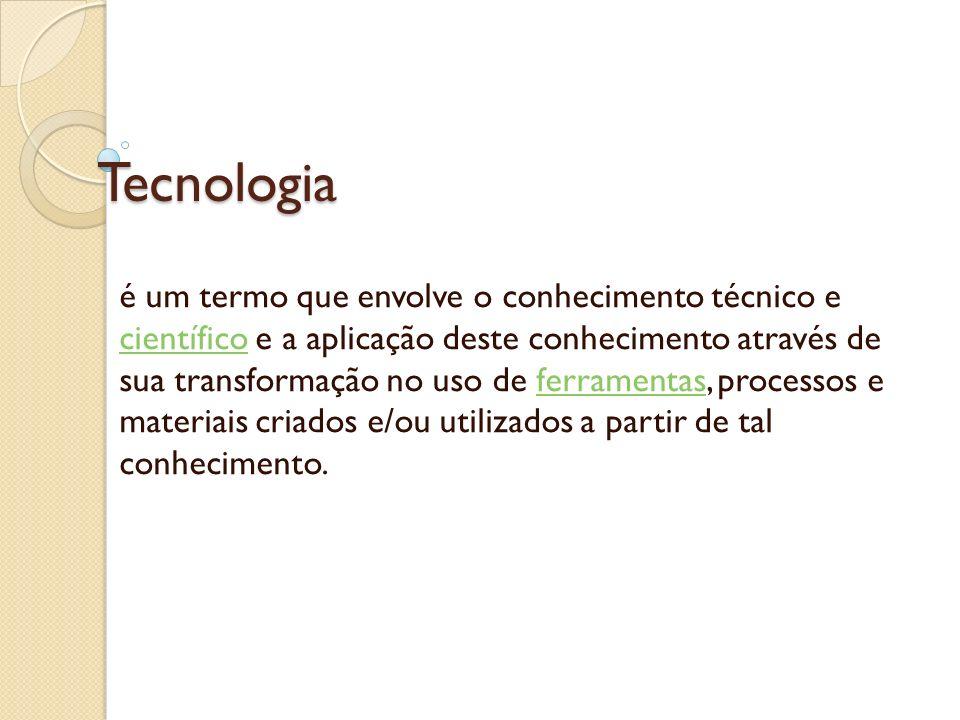 Tecnologia é um termo que envolve o conhecimento técnico e científico e a aplicação deste conhecimento através de sua transformação no uso de ferramen