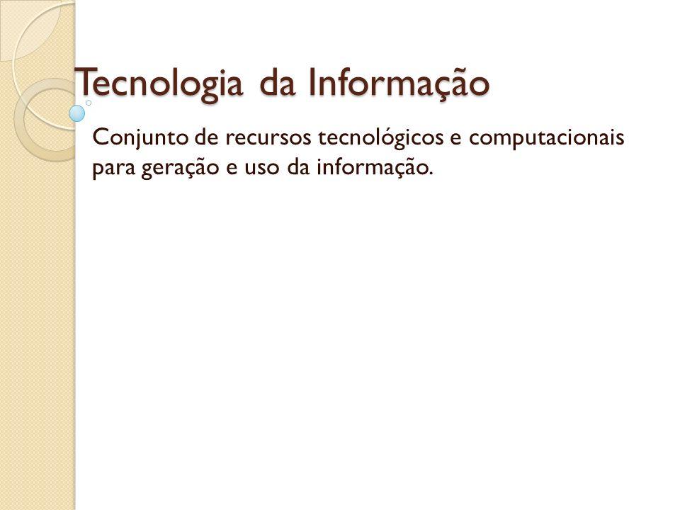 Tecnologia da Informação Conjunto de recursos tecnológicos e computacionais para geração e uso da informação.