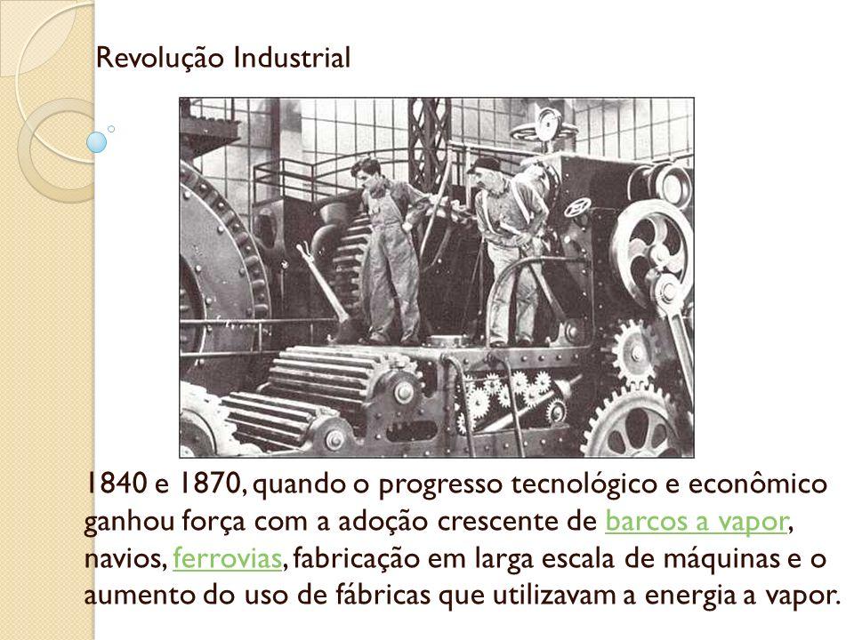 Revolução Industrial 1840 e 1870, quando o progresso tecnológico e econômico ganhou força com a adoção crescente de barcos a vapor, navios, ferrovias,