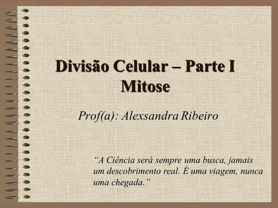 Divisão Celular – Parte I Mitose Prof(a): Alexsandra Ribeiro A Ciência será sempre uma busca, jamais um descobrimento real. É uma viagem, nunca uma ch