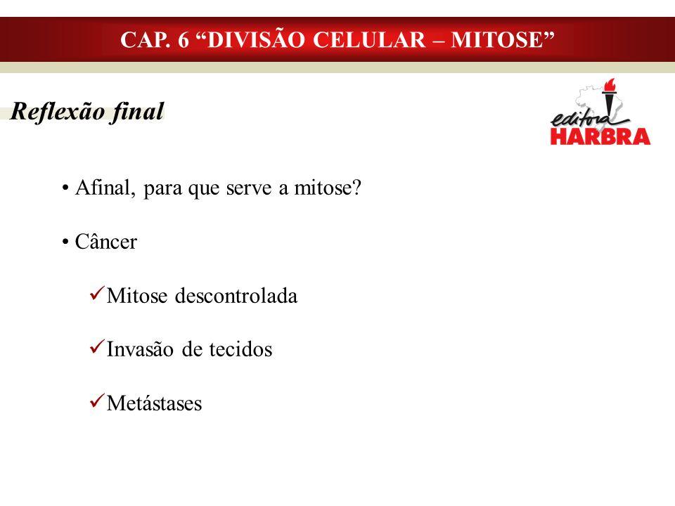 CAP. 6 DIVISÃO CELULAR – MITOSE Reflexão final Afinal, para que serve a mitose? Câncer Mitose descontrolada Invasão de tecidos Metástases