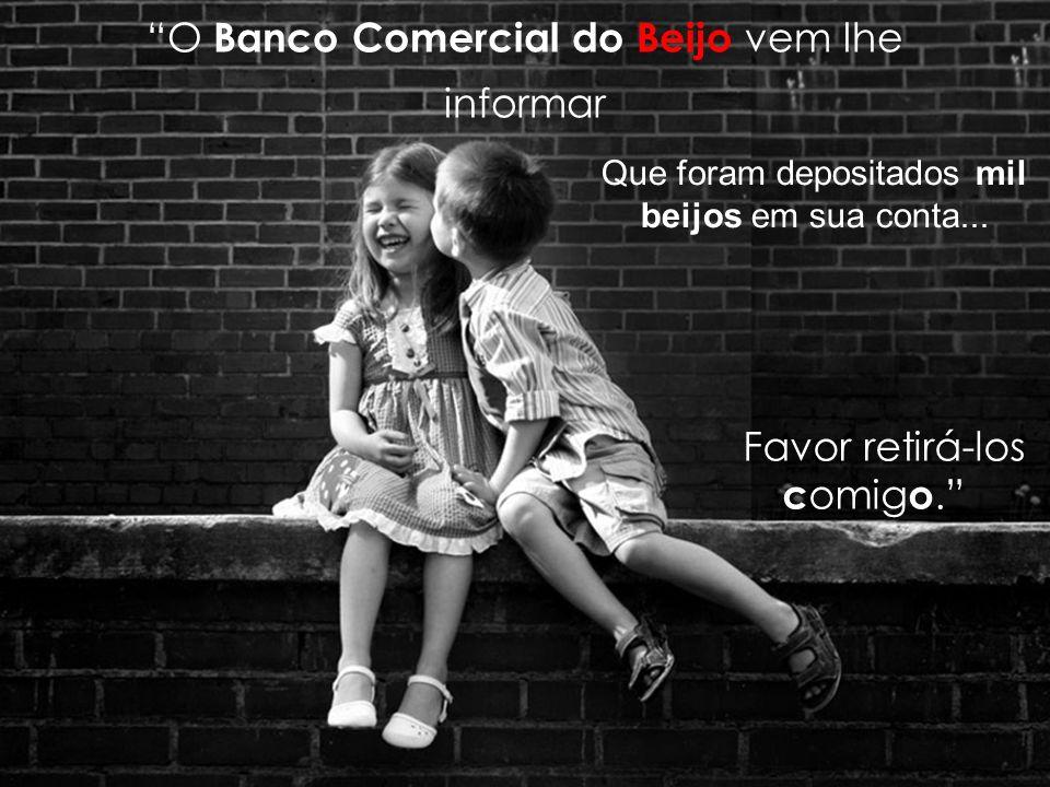 O Banco Comercial do Beijo vem lhe informar Que foram depositados mil beijos em sua conta...