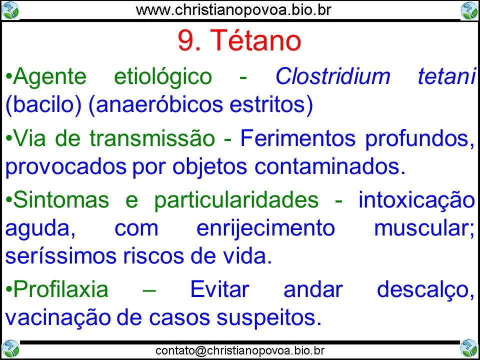 9. Tétano Agente etiológico - Clostridium tetani (bacilo) (anaeróbicos estritos) Via de transmissão - Ferimentos profundos, provocados por objetos con