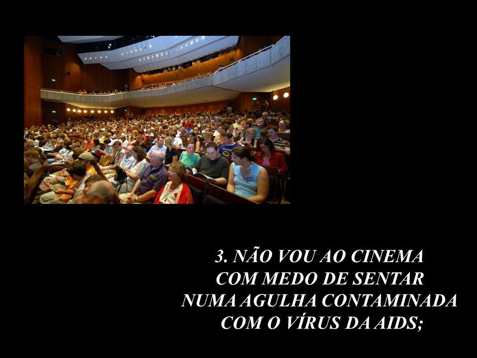 3. NÃO VOU AO CINEMA COM MEDO DE SENTAR NUMA AGULHA CONTAMINADA COM O VÍRUS DA AIDS;