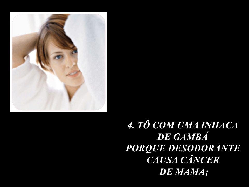 4. TÔ COM UMA INHACA DE GAMBÁ PORQUE DESODORANTE CAUSA CÂNCER DE MAMA;