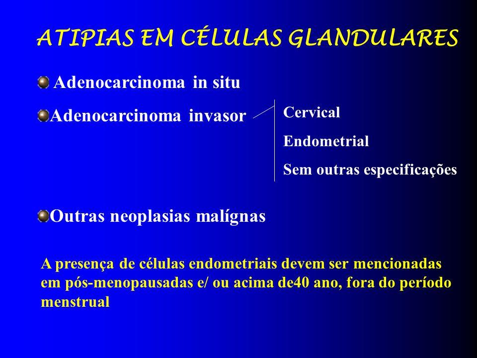 ATIPIAS EM CÉLULAS GLANDULARES Adenocarcinoma in situ Adenocarcinoma invasor Outras neoplasias malígnas Cervical Endometrial Sem outras especificações A presença de células endometriais devem ser mencionadas em pós-menopausadas e/ ou acima de40 ano, fora do período menstrual
