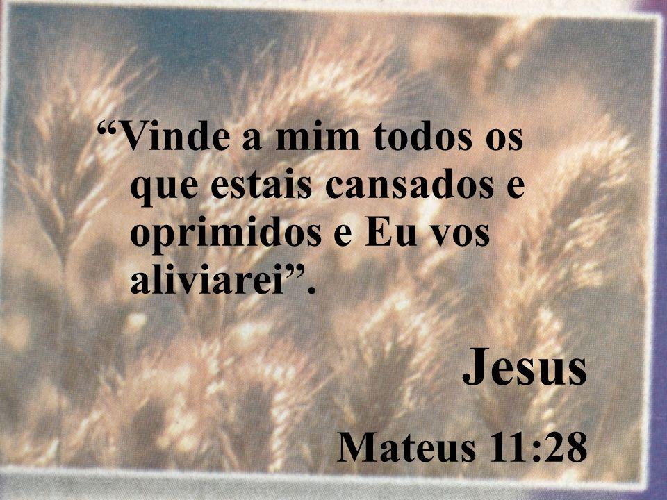 Vinde a mim todos os que estais cansados e oprimidos e Eu vos aliviarei. Jesus Mateus 11:28