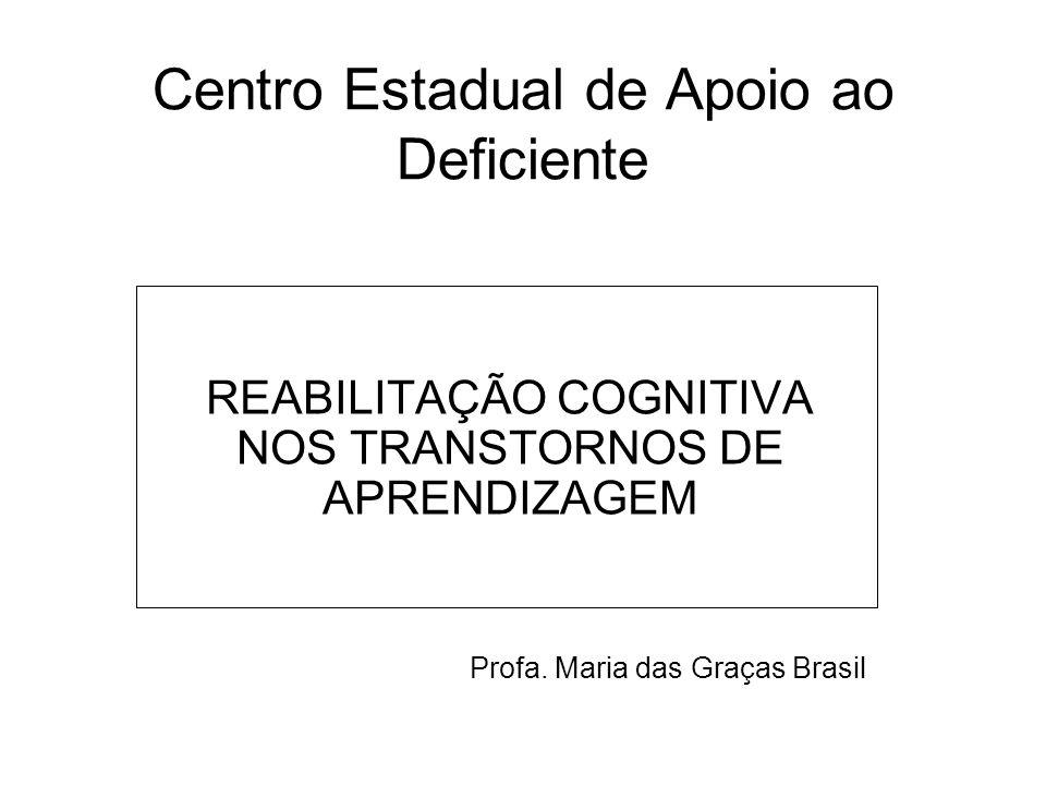 Centro Estadual de Apoio ao Deficiente REABILITAÇÃO COGNITIVA NOS TRANSTORNOS DE APRENDIZAGEM Profa. Maria das Graças Brasil