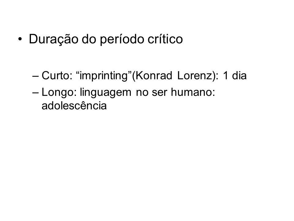 Duração do período crítico –Curto: imprinting(Konrad Lorenz): 1 dia –Longo: linguagem no ser humano: adolescência
