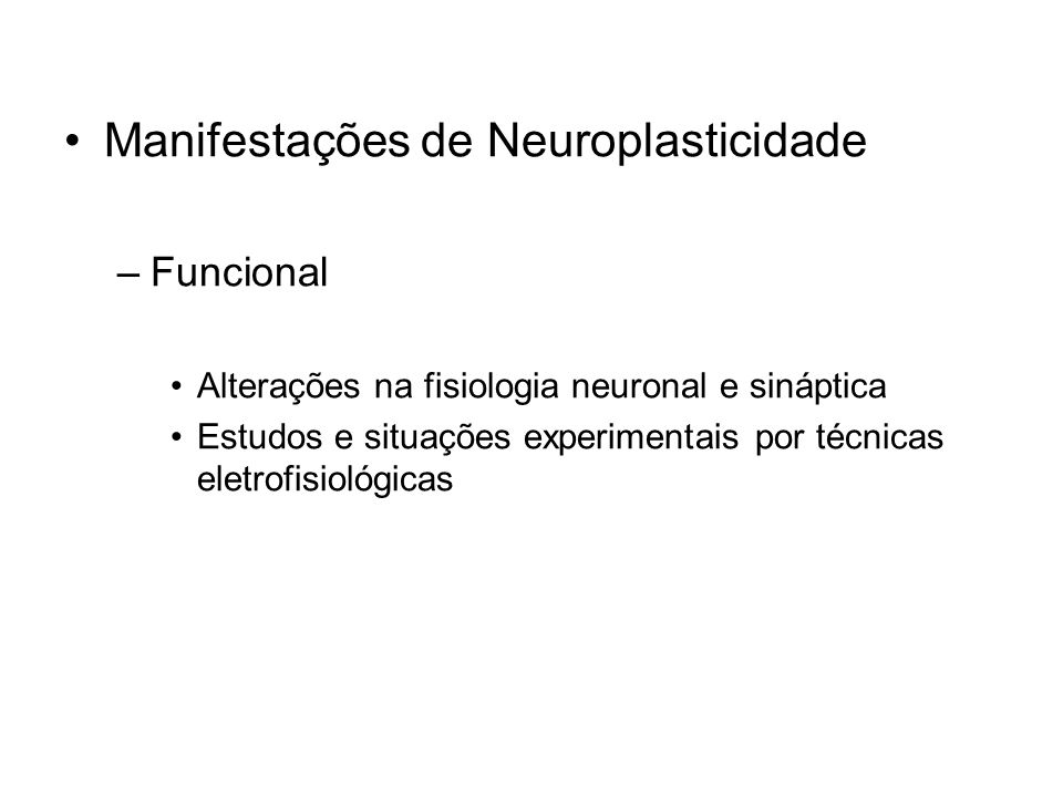 Manifestações de Neuroplasticidade –Funcional Alterações na fisiologia neuronal e sináptica Estudos e situações experimentais por técnicas eletrofisiológicas