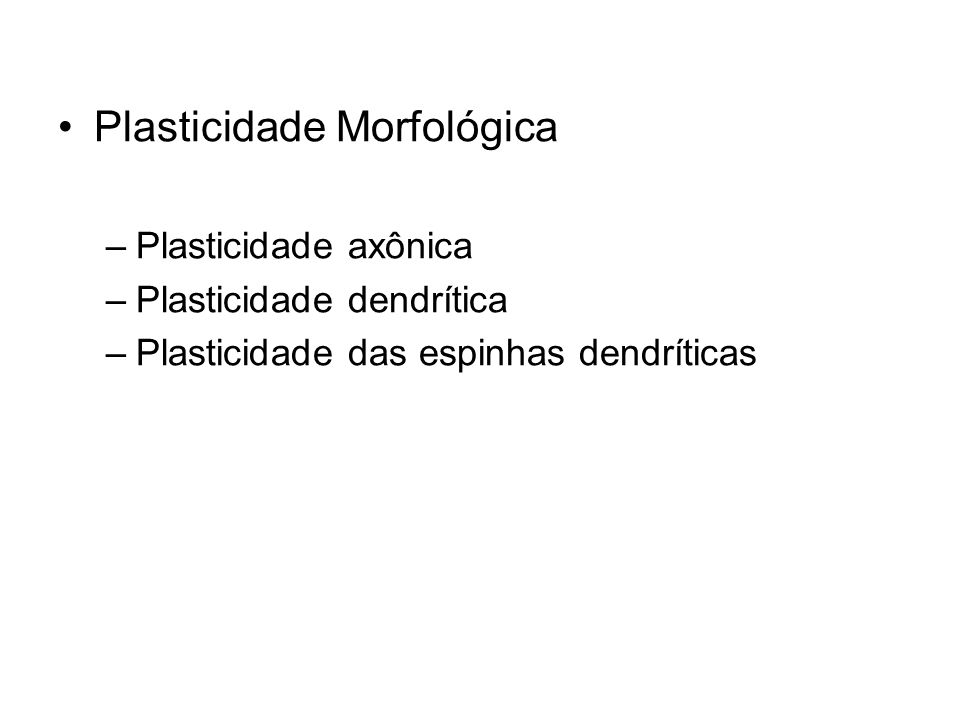 Plasticidade Morfológica –Plasticidade axônica –Plasticidade dendrítica –Plasticidade das espinhas dendríticas