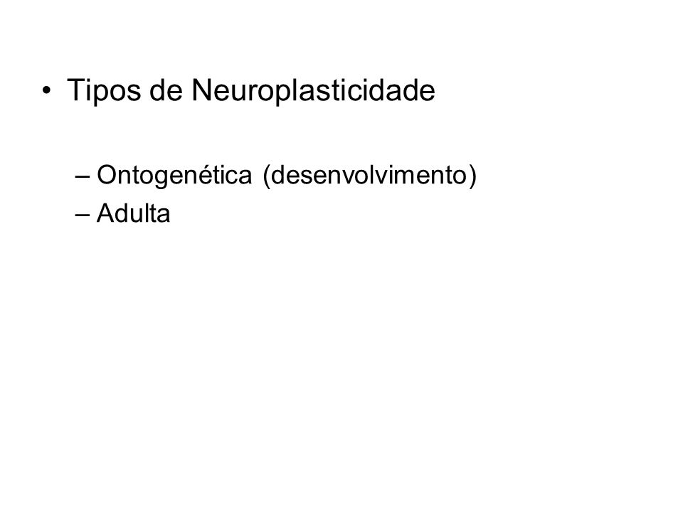 Tipos de Neuroplasticidade –Ontogenética (desenvolvimento) –Adulta