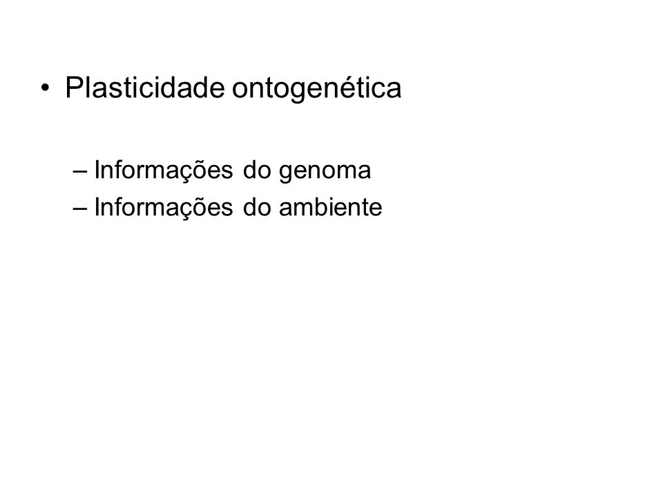 Plasticidade ontogenética –Informações do genoma –Informações do ambiente