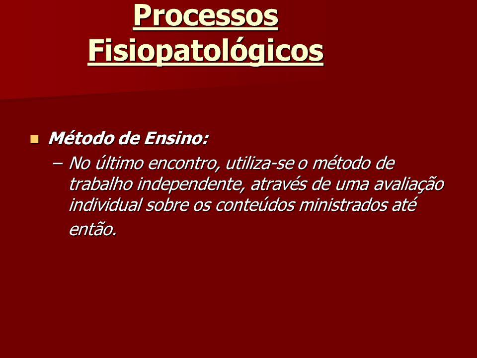 Processos Fisiopatológicos Método de Ensino: Método de Ensino: –No último encontro, utiliza-se o método de trabalho independente, através de uma avali