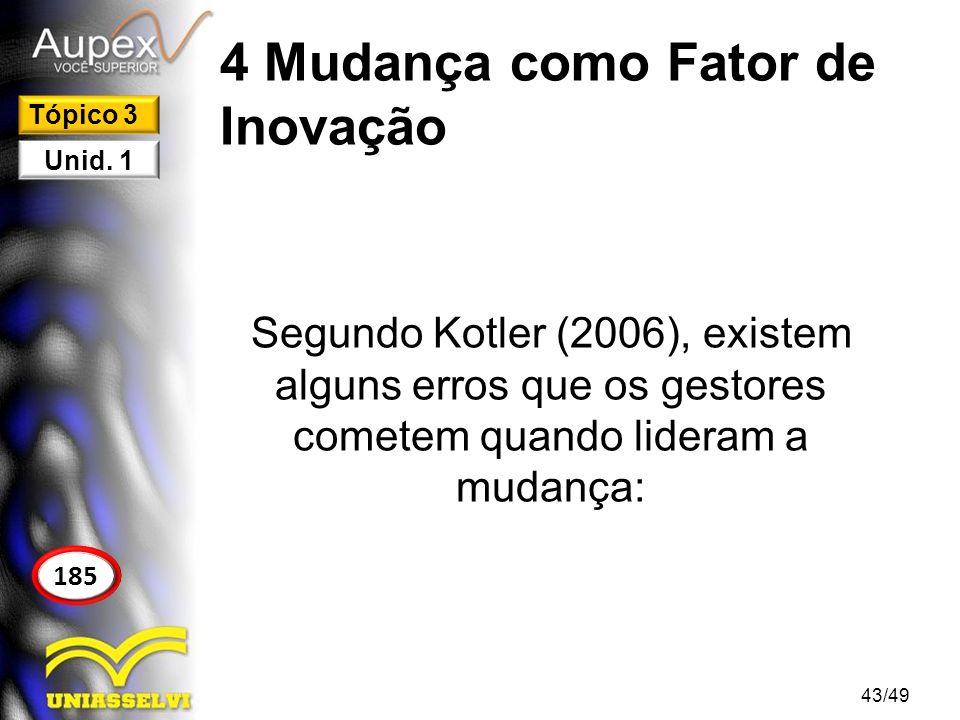 4 Mudança como Fator de Inovação Segundo Kotler (2006), existem alguns erros que os gestores cometem quando lideram a mudança: 43/49 185 Tópico 3 Unid