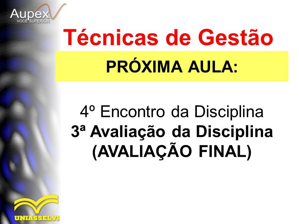 PRÓXIMA AULA: Técnicas de Gestão 4º Encontro da Disciplina 3ª Avaliação da Disciplina (AVALIAÇÃO FINAL)