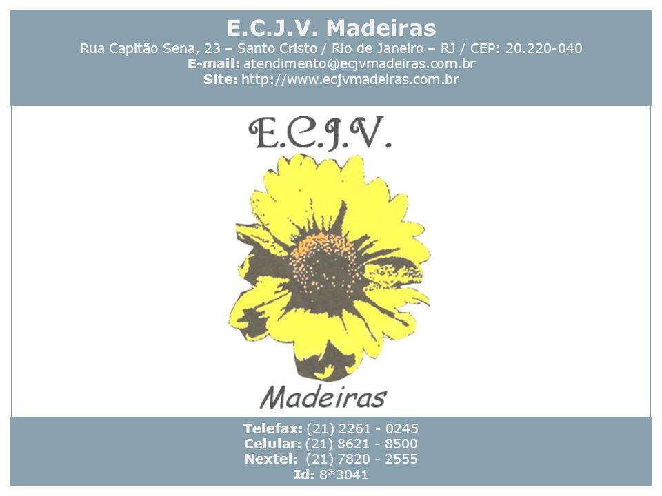 Telefax: (21) 2261 - 0245 Celular: (21) 8621 - 8500 Nextel: (21) 7820 - 2555 Id: 8*3041 E.C.J.V. Madeiras Rua Capitão Sena, 23 – Santo Cristo / Rio de