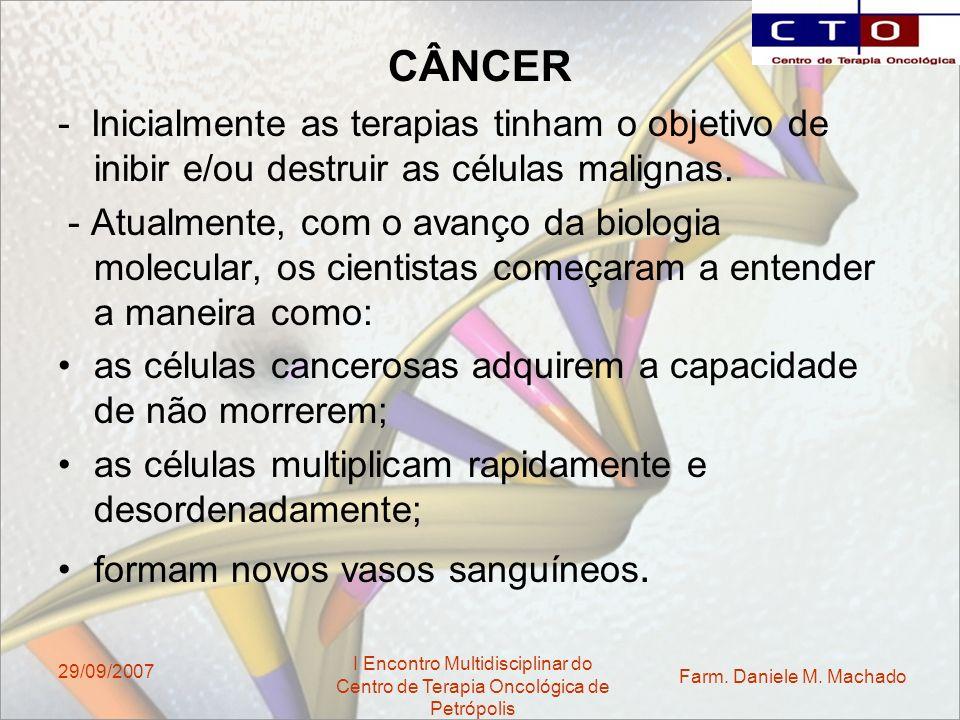 Farm. Daniele M. Machado I Encontro Multidisciplinar do Centro de Terapia Oncológica de Petrópolis 29/09/2007 CÂNCER - Inicialmente as terapias tinham
