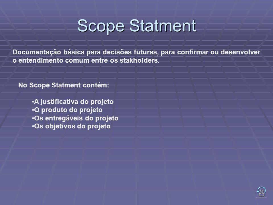 Scope Statment Documentação básica para decisões futuras, para confirmar ou desenvolver o entendimento comum entre os stakholders. No Scope Statment c