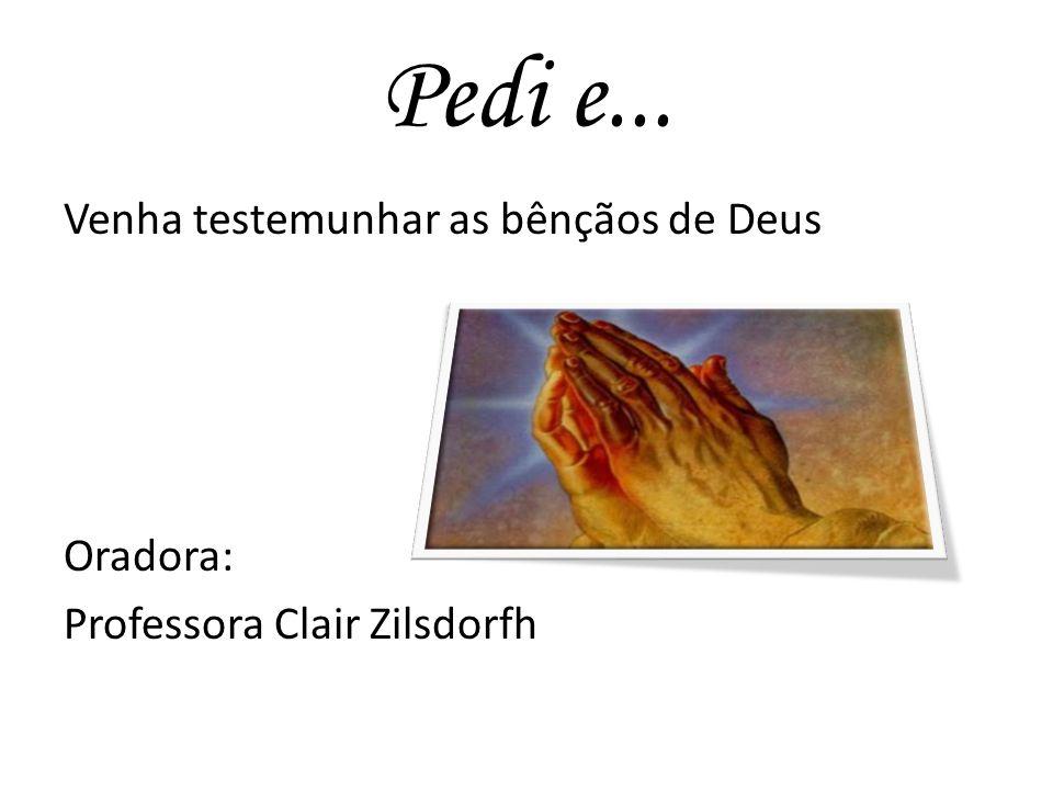 Pedi e... Venha testemunhar as bênçãos de Deus Oradora: Professora Clair Zilsdorfh