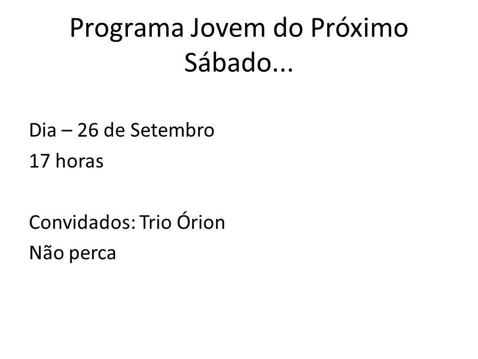 Programa Jovem do Próximo Sábado... Dia – 26 de Setembro 17 horas Convidados: Trio Órion Não perca