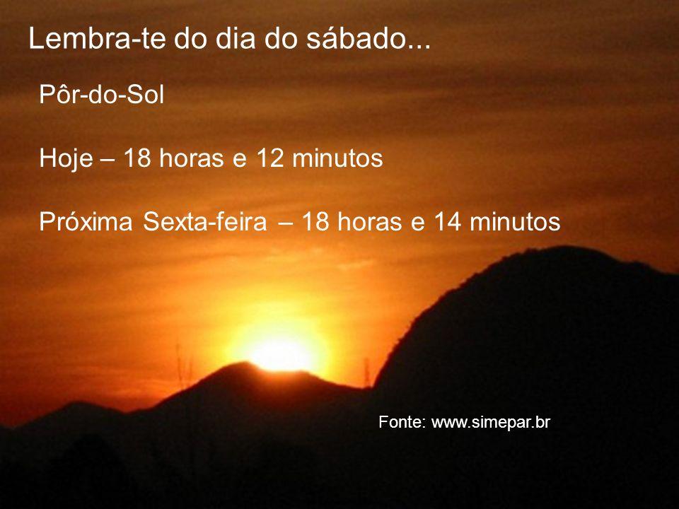 Lembra-te do dia do sábado... Pôr-do-Sol Hoje – 18 horas e 12 minutos Próxima Sexta-feira – 18 horas e 14 minutos Fonte: www.simepar.br