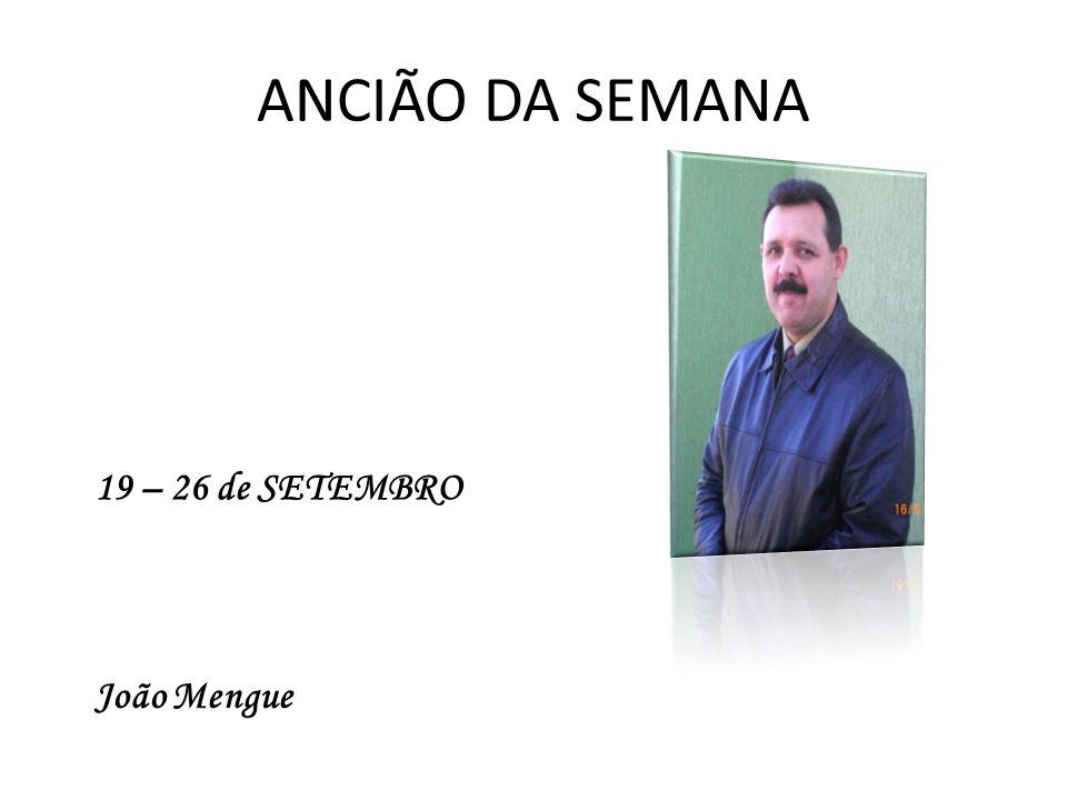 ANCIÃO DA SEMANA João Mengue 19 – 26 de SETEMBRO