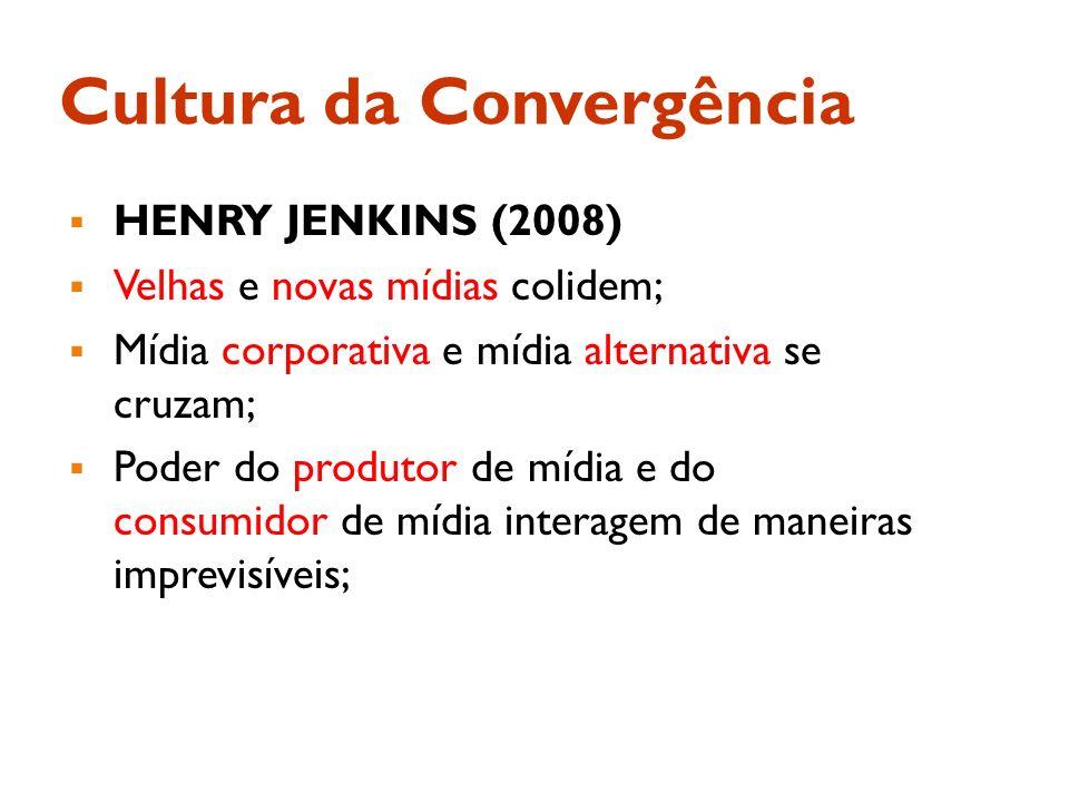 Cultura da Convergência HENRY JENKINS (2008) Velhas e novas mídias colidem; Mídia corporativa e mídia alternativa se cruzam; Poder do produtor de mídi