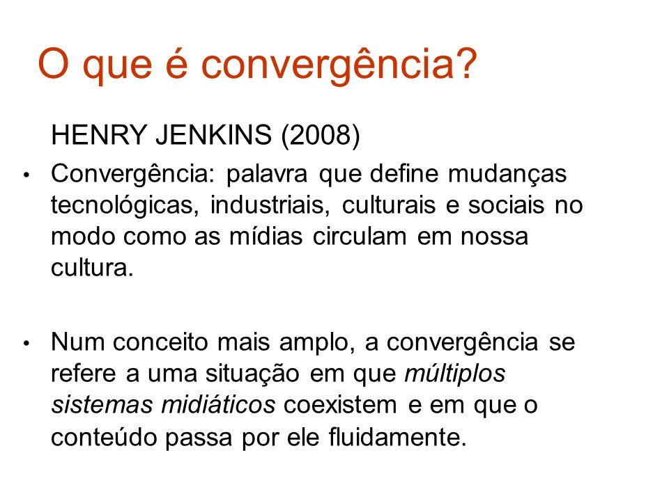 O que é convergência? HENRY JENKINS (2008) Convergência: palavra que define mudanças tecnológicas, industriais, culturais e sociais no modo como as mí