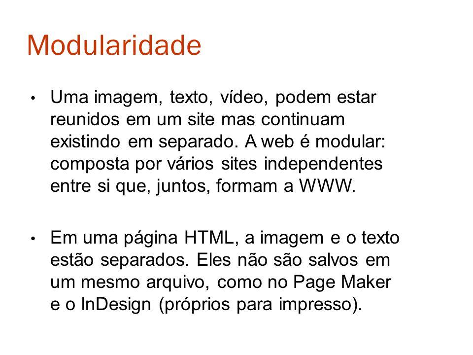 Modularidade Uma imagem, texto, vídeo, podem estar reunidos em um site mas continuam existindo em separado. A web é modular: composta por vários sites