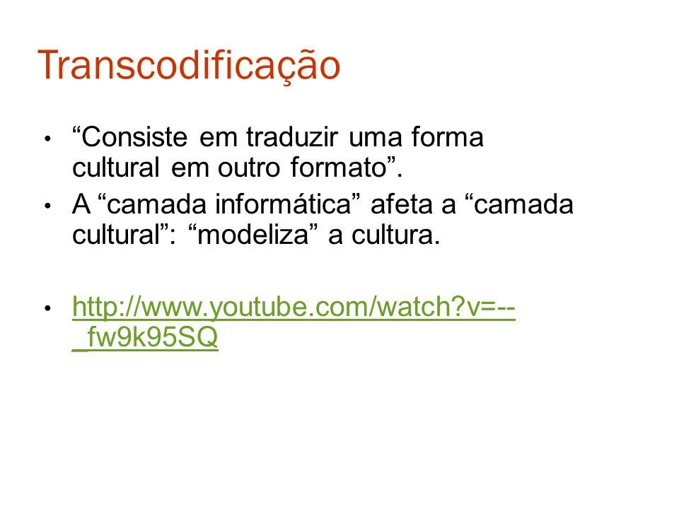Transcodificação Consiste em traduzir uma forma cultural em outro formato. A camada informática afeta a camada cultural: modeliza a cultura. http://ww