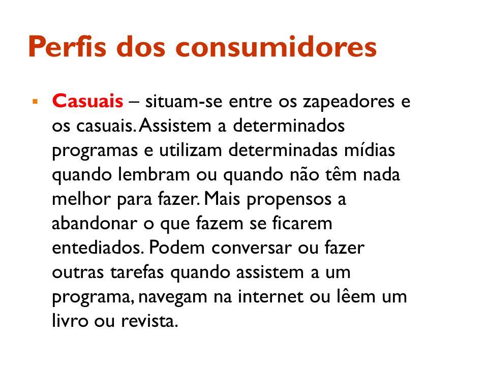 Perfis dos consumidores Casuais – situam-se entre os zapeadores e os casuais. Assistem a determinados programas e utilizam determinadas mídias quando