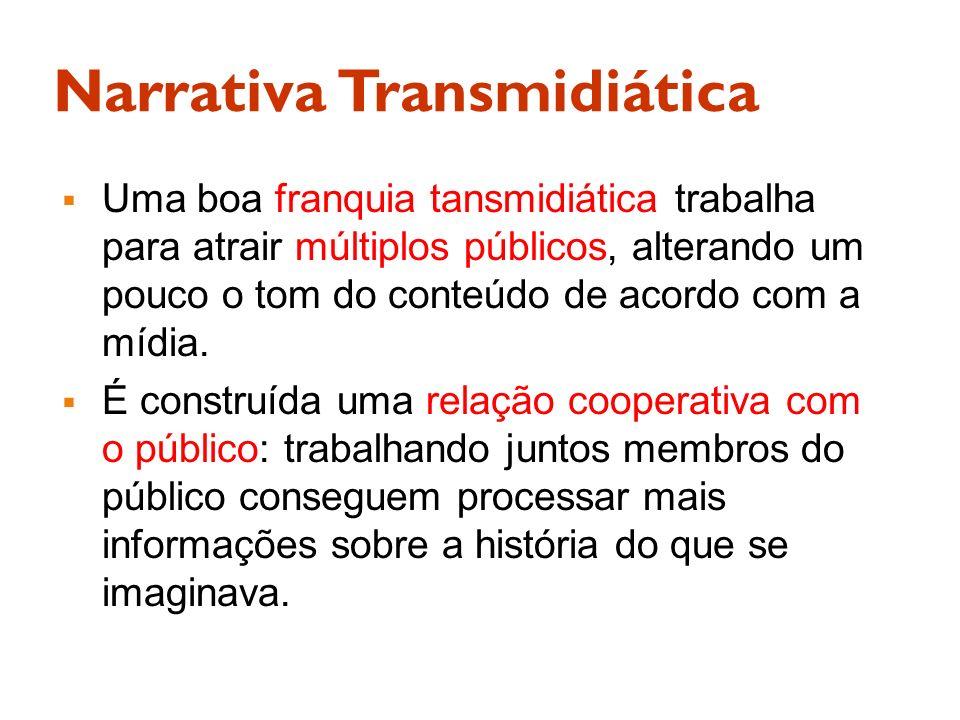 Narrativa Transmidiática Uma boa franquia tansmidiática trabalha para atrair múltiplos públicos, alterando um pouco o tom do conteúdo de acordo com a