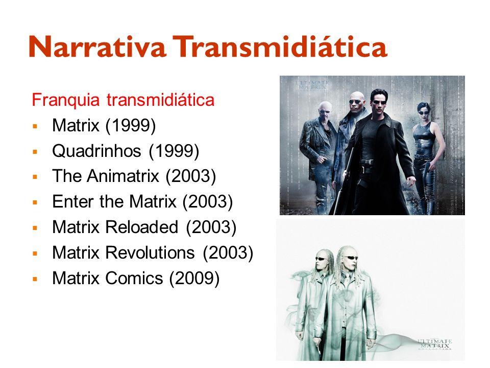Narrativa Transmidiática Franquia transmidiática Matrix (1999) Quadrinhos (1999) The Animatrix (2003) Enter the Matrix (2003) Matrix Reloaded (2003) M