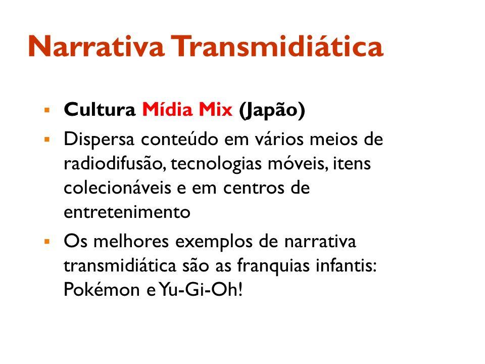 Narrativa Transmidiática Cultura Mídia Mix (Japão) Dispersa conteúdo em vários meios de radiodifusão, tecnologias móveis, itens colecionáveis e em cen