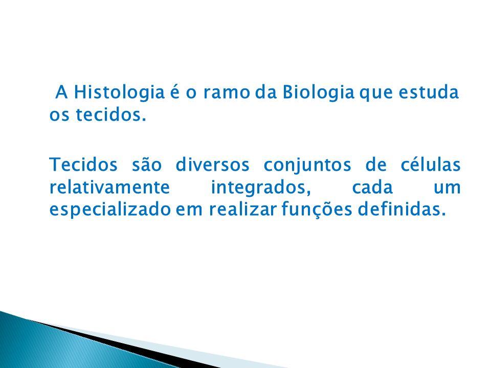 A Histologia é o ramo da Biologia que estuda os tecidos. Tecidos são diversos conjuntos de células relativamente integrados, cada um especializado em