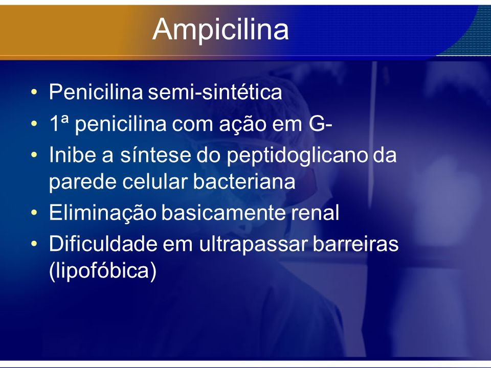 Ampicilina Penicilina semi-sintética 1ª penicilina com ação em G- Inibe a síntese do peptidoglicano da parede celular bacteriana Eliminação basicamente renal Dificuldade em ultrapassar barreiras (lipofóbica)