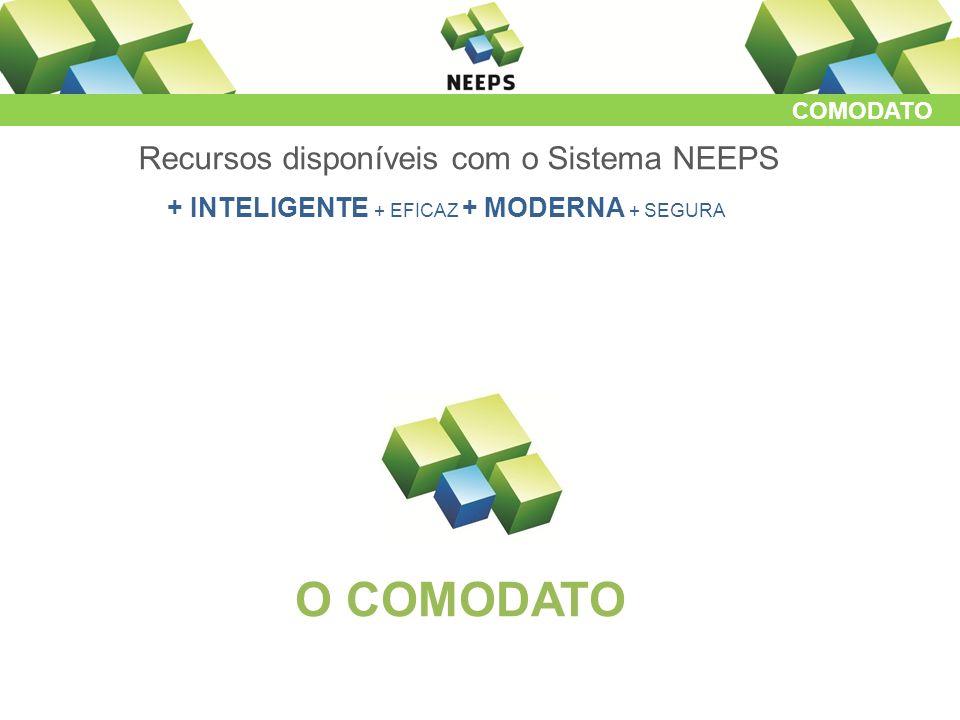 COMODATO Recursos disponíveis com o Sistema NEEPS + INTELIGENTE + EFICAZ + MODERNA + SEGURA O COMODATO