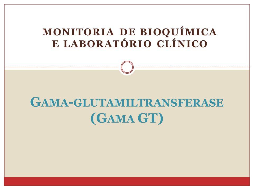 MONITORIA DE BIOQUÍMICA E LABORATÓRIO CLÍNICO G AMA - GLUTAMILTRANSFERASE (G AMA GT)