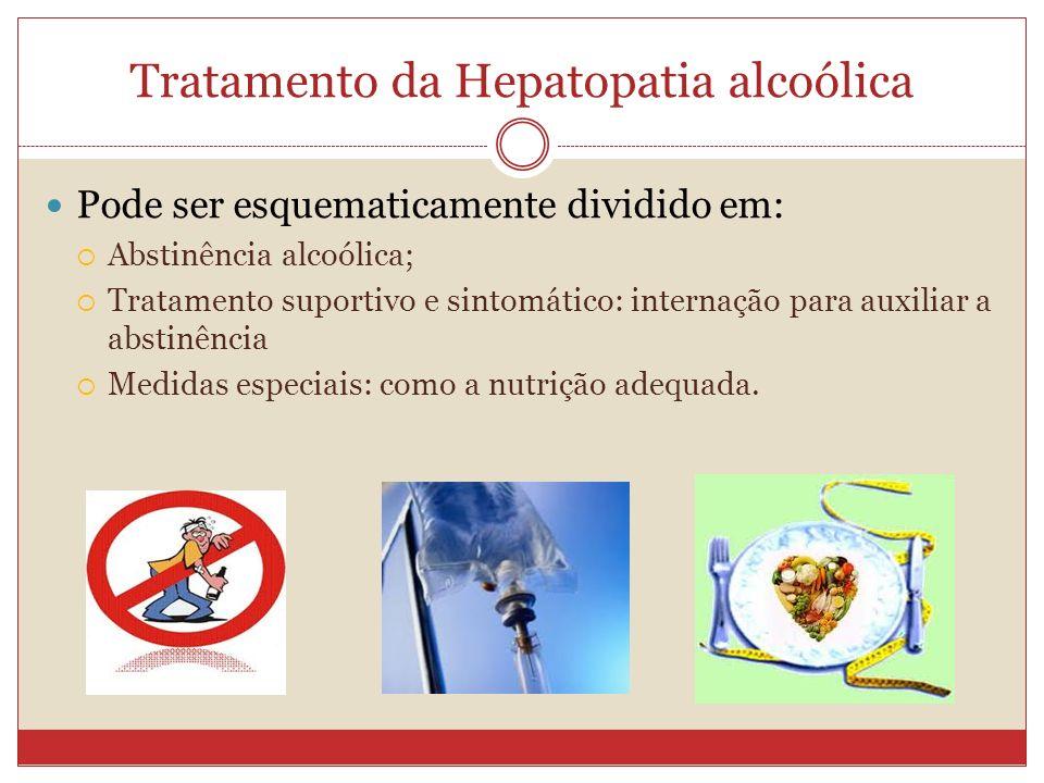 Tratamento da Hepatopatia alcoólica Pode ser esquematicamente dividido em: Abstinência alcoólica; Tratamento suportivo e sintomático: internação para auxiliar a abstinência Medidas especiais: como a nutrição adequada.