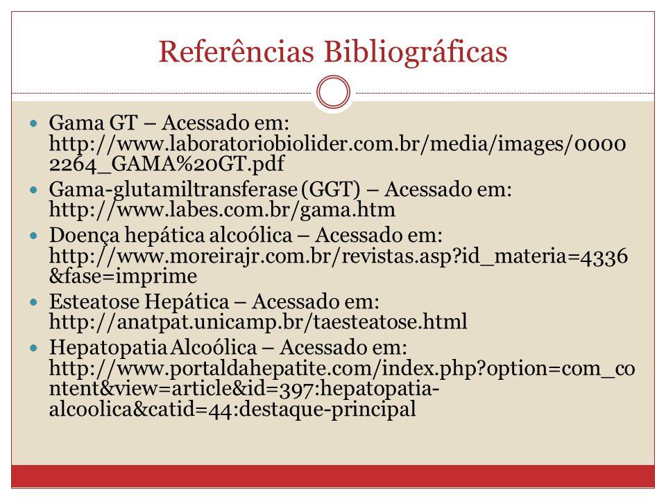 Referências Bibliográficas Gama GT – Acessado em: http://www.laboratoriobiolider.com.br/media/images/0000 2264_GAMA%20GT.pdf Gama-glutamiltransferase (GGT) – Acessado em: http://www.labes.com.br/gama.htm Doença hepática alcoólica – Acessado em: http://www.moreirajr.com.br/revistas.asp?id_materia=4336 &fase=imprime Esteatose Hepática – Acessado em: http://anatpat.unicamp.br/taesteatose.html Hepatopatia Alcoólica – Acessado em: http://www.portaldahepatite.com/index.php?option=com_co ntent&view=article&id=397:hepatopatia- alcoolica&catid=44:destaque-principal