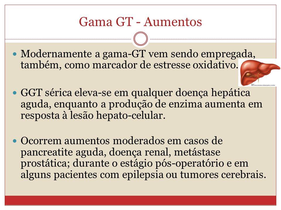 Gama GT - Aumentos Modernamente a gama-GT vem sendo empregada, também, como marcador de estresse oxidativo. GGT sérica eleva-se em qualquer doença hep