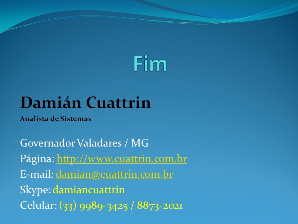 Damián Cuattrin Analista de Sistemas Governador Valadares / MG Página: http://www.cuattrin.com.brhttp://www.cuattrin.com.br E-mail: damian@cuattrin.com.brdamian@cuattrin.com.br Skype: damiancuattrin Celular: (33) 9989-3425 / 8873-2021