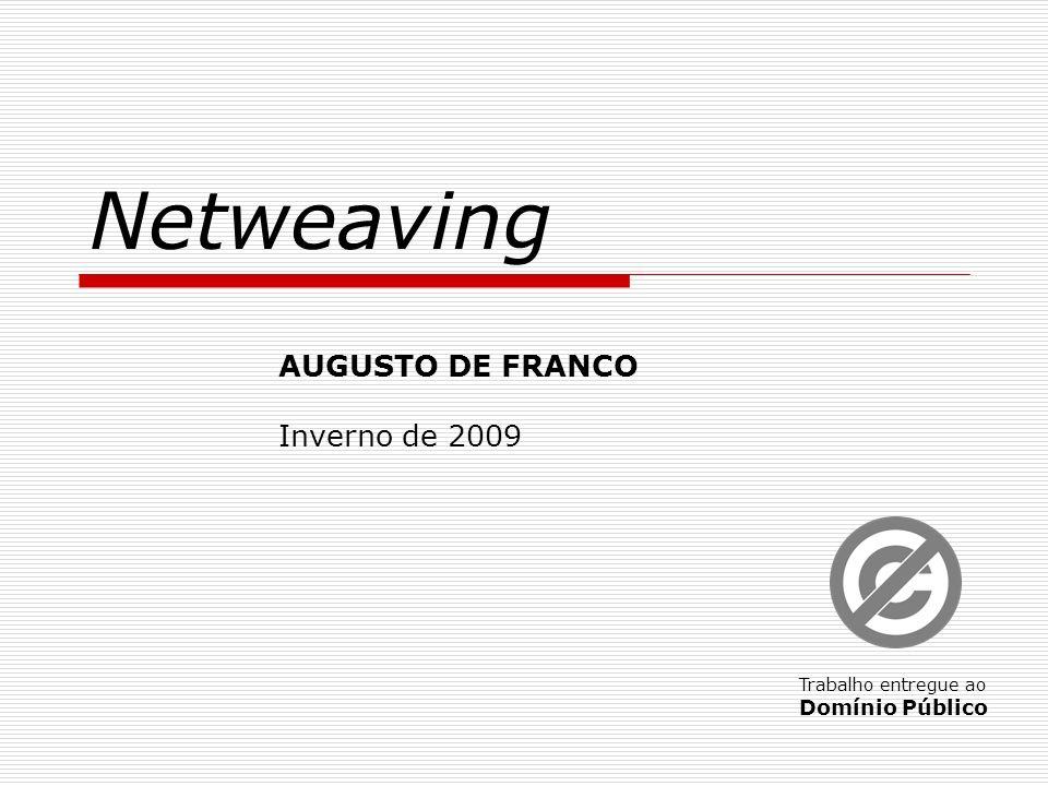 Netweaving AUGUSTO DE FRANCO Inverno de 2009 Trabalho entregue ao Domínio Público