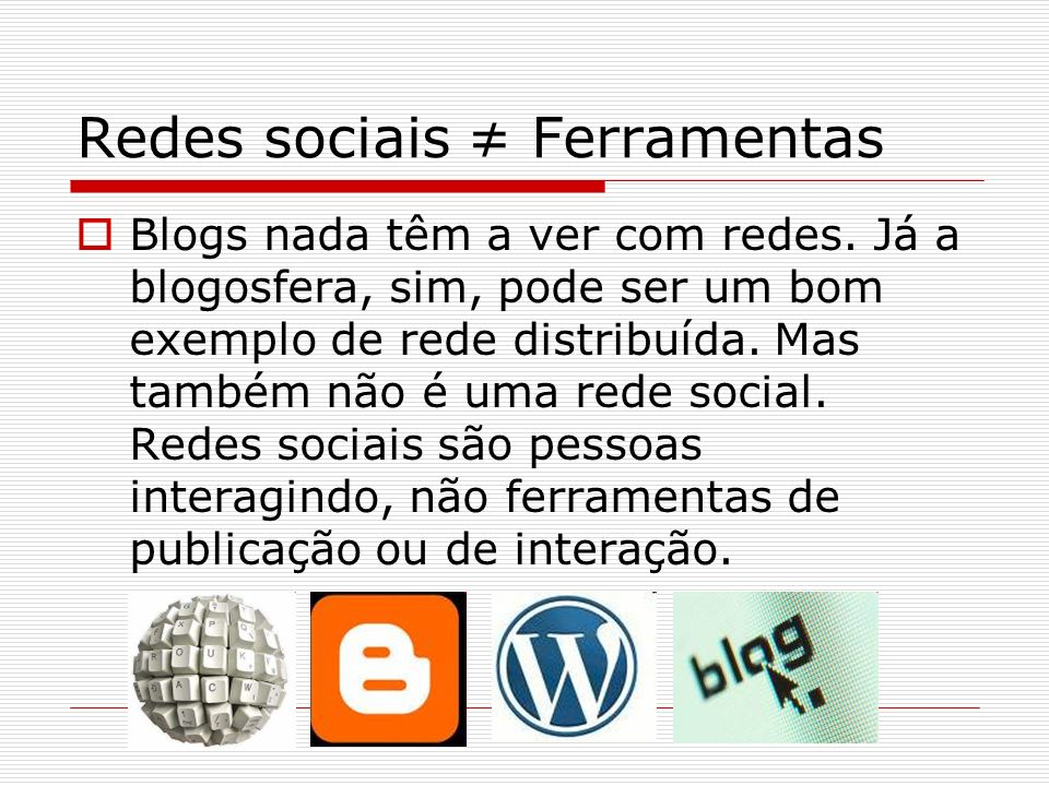 Redes sociais Ferramentas Blogs nada têm a ver com redes. Já a blogosfera, sim, pode ser um bom exemplo de rede distribuída. Mas também não é uma rede
