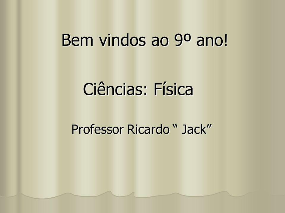 Bem vindos ao 9º ano! Ciências: Física Professor Ricardo Jack