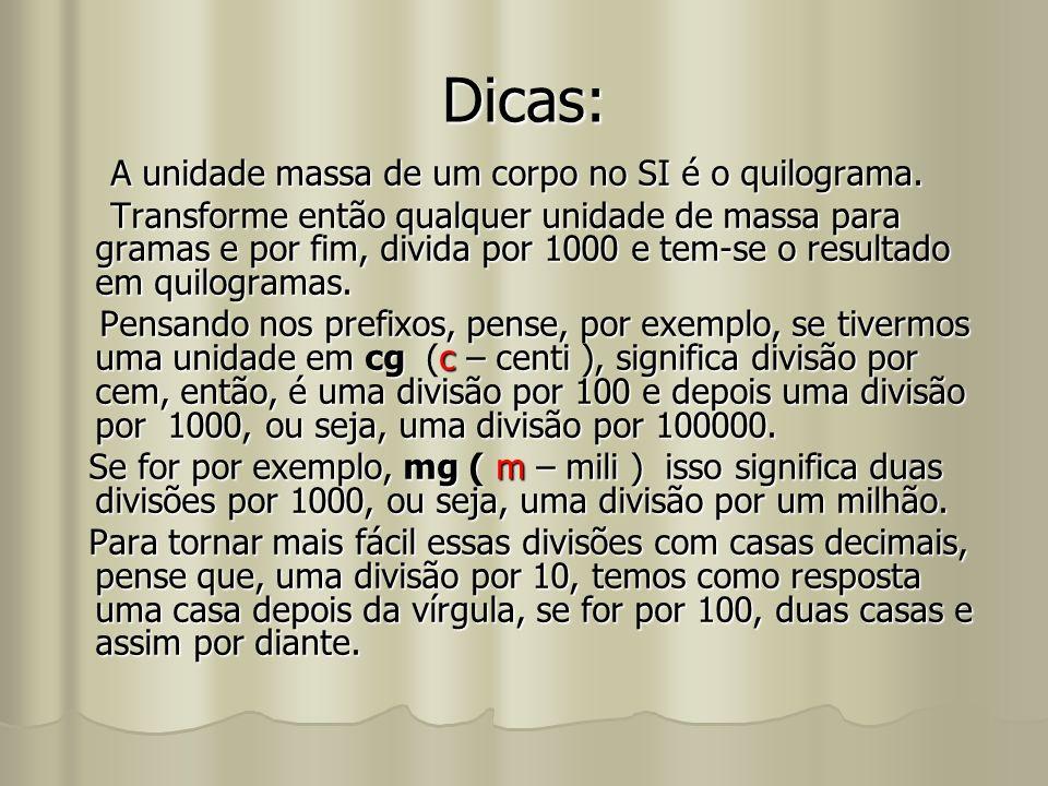 Dicas: A unidade massa de um corpo no SI é o quilograma. Transforme então qualquer unidade de massa para gramas e por fim, divida por 1000 e tem-se o