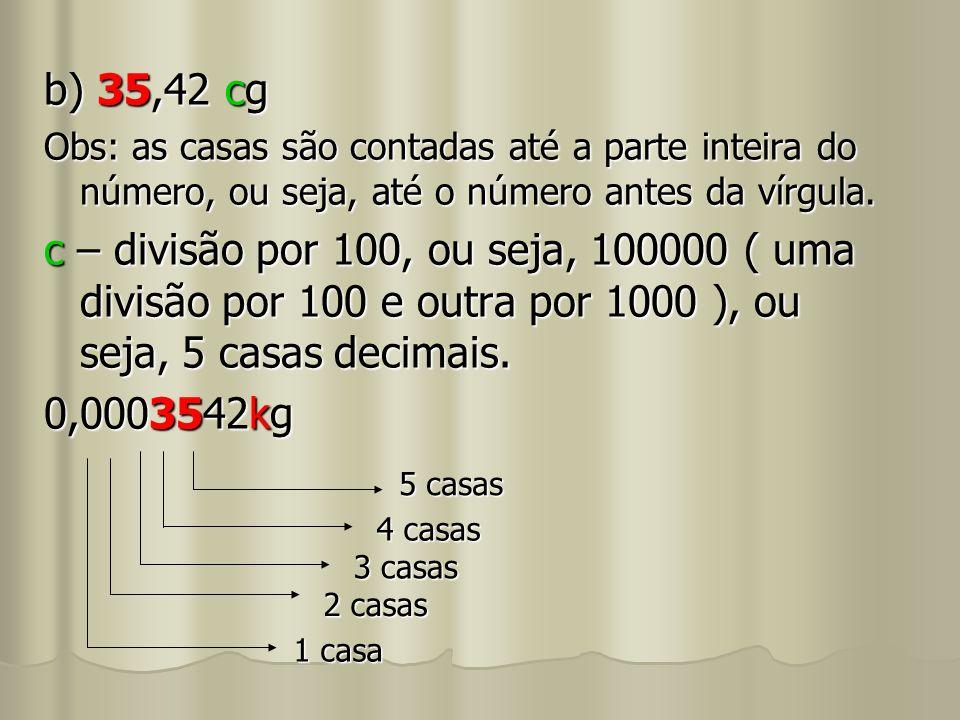 b) 35,42 cg Obs: as casas são contadas até a parte inteira do número, ou seja, até o número antes da vírgula. c – divisão por 100, ou seja, 100000 ( u
